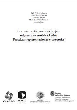 La construcción social del sujeto migrante en América Latina Prácticas, representaciones y categorías