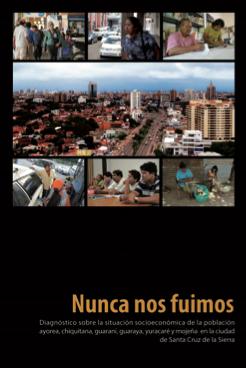 Nunca nos fuimos: diagnóstico sobre la situación socieconómica de la población ayorea, chiquitana, guaraní, guaraya, yuracaré y mojeña en la ciudad de Santa Cruz de la Sierra